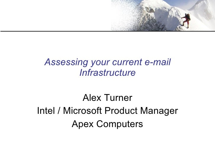 Assessing your current e-mail Infrastructure Alex Turner Intel / Microsoft Product Manager Apex Computers