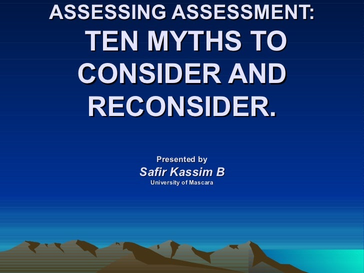 ASSESSING ASSESSMENT:  TEN MYTHS TO  CONSIDER AND   RECONSIDER.          Presented by       Safir Kassim B        Universi...