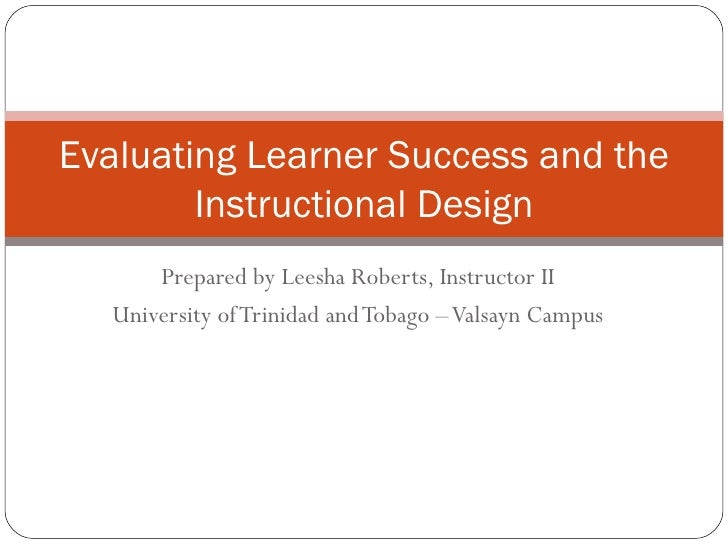 Prepared by Leesha Roberts, Instructor II University of Trinidad and Tobago – Valsayn Campus Evaluating Learner Success an...