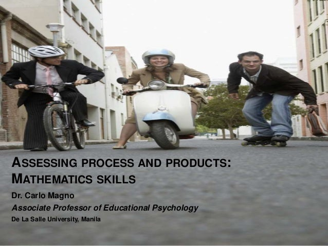 ASSESSING PROCESS AND PRODUCTS: MATHEMATICS SKILLS Dr. Carlo Magno Associate Professor of Educational Psychology De La Sal...