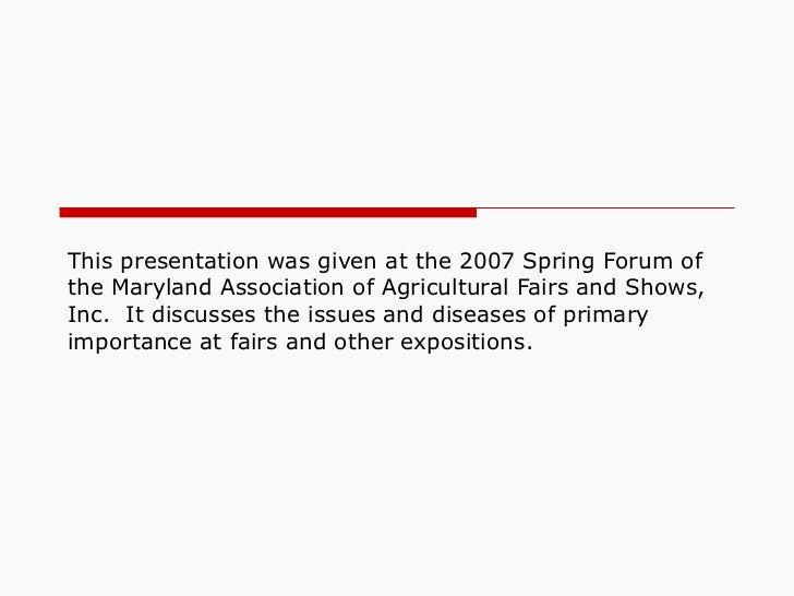 This presentation was given at the 2007 Spring Forum of the Maryland Association of Agricultural Fairs and Shows, Inc.  It...