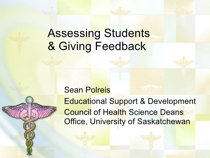Assessing Students & Giving Feedback Sean Polreis Educational Support & Development Council of Health Science Deans Office...