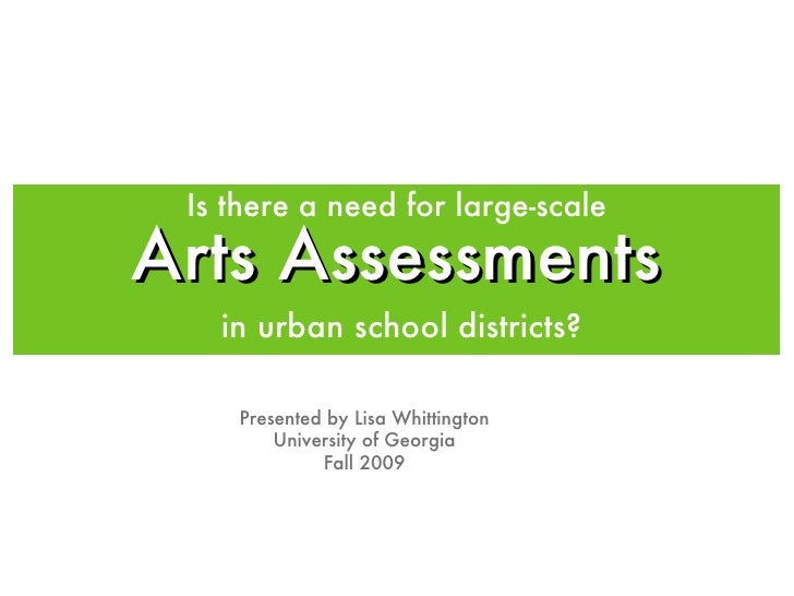 Arts Assessments <ul><li>in urban school districts? </li></ul>Presented by Lisa Whittington University of Georgia Fall 200...