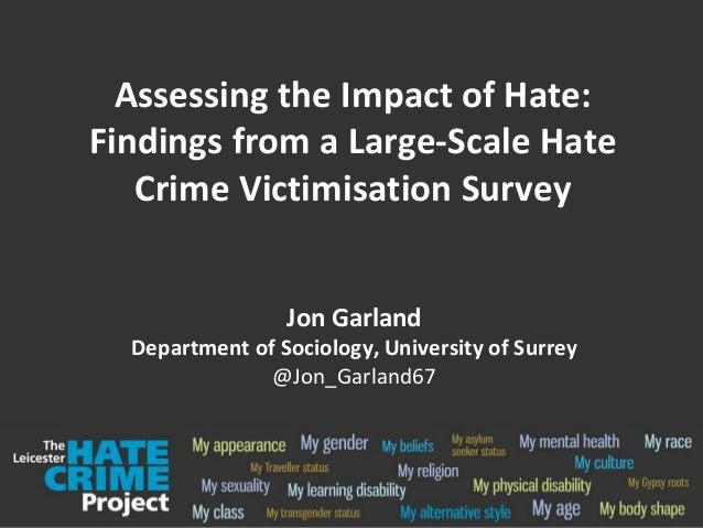 Assessing the Impact of Hate: Findings from a Large-Scale Hate Crime Victimisation Survey Jon Garland Department of Sociol...