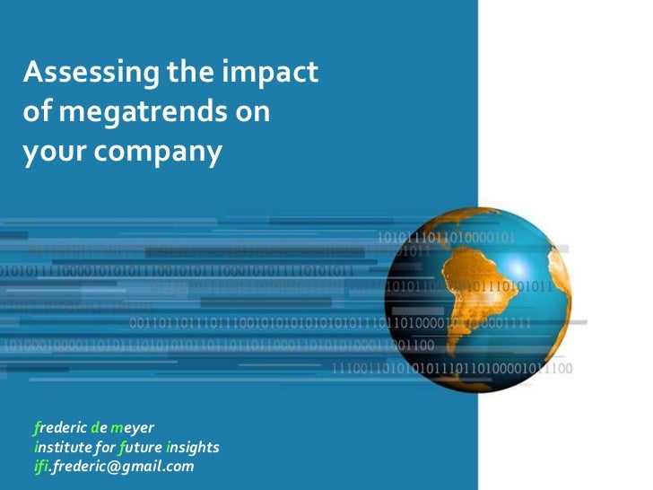 Assessing the impactof megatrends onyour companyfrederic de meyerinstitute for future insightsifi.frederic@gmail.com