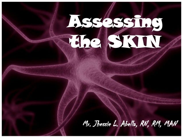 Assessingthe SKIN Mr. Jhessie L. Abella, RN, RM, MAN