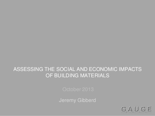 ASSESSING THE SOCIAL AND ECONOMIC IMPACTS OF BUILDING MATERIALS October 2013 Jeremy Gibberd