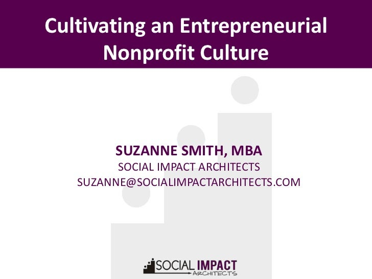 Cultivating an Entrepreneurial      Nonprofit Culture        SUZANNE SMITH, MBA         SOCIAL IMPACT ARCHITECTS   SUZANNE...