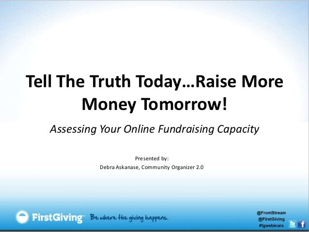 Tell The Truth Today…Raise More        Money Tomorrow!  Assessing Your Online Fundraising Capacity                        ...