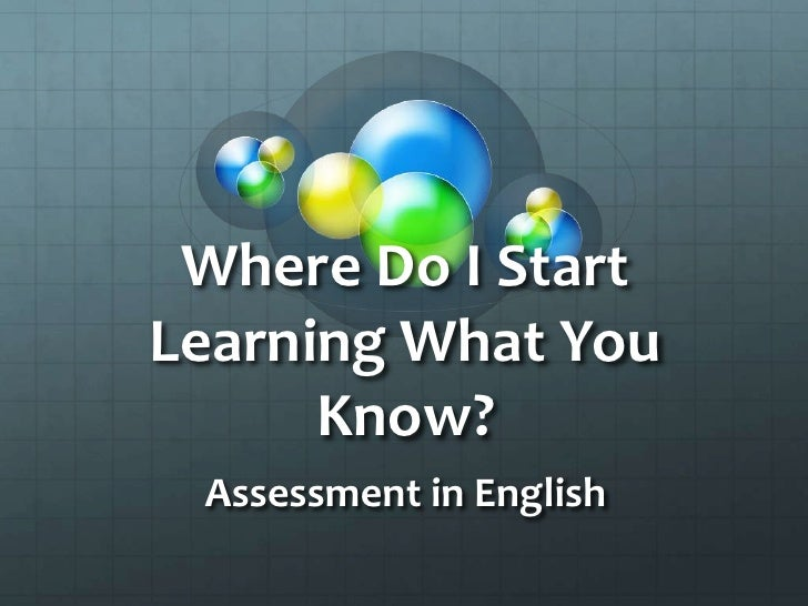Where Do I Start Learning What You Know?<br />Assessment in English<br />