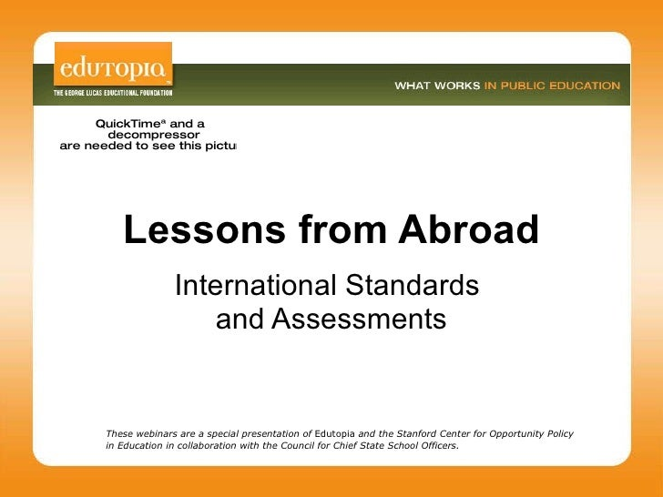 Lessons from Abroad International Standards  and Assessments These webinars are a special presentation of  Edutopia  and t...
