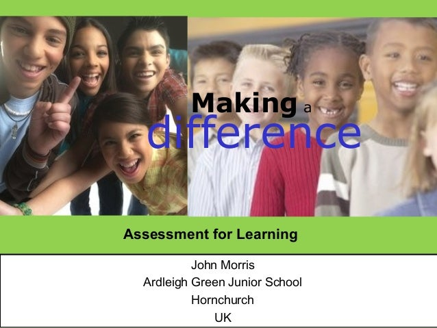 Making a  differenceAssessment for Learning           John Morris  Ardleigh Green Junior School           Hornchurch      ...