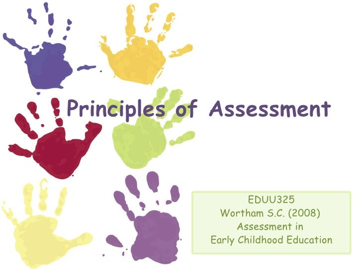 Principles of Assessment EDUU325 Wortham S.C. (2008)  Assessment in  Early Childhood Education