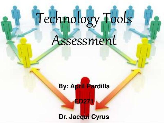 Technology Tools Assessment By: April Pardilla ED271 Dr. Jacqui Cyrus