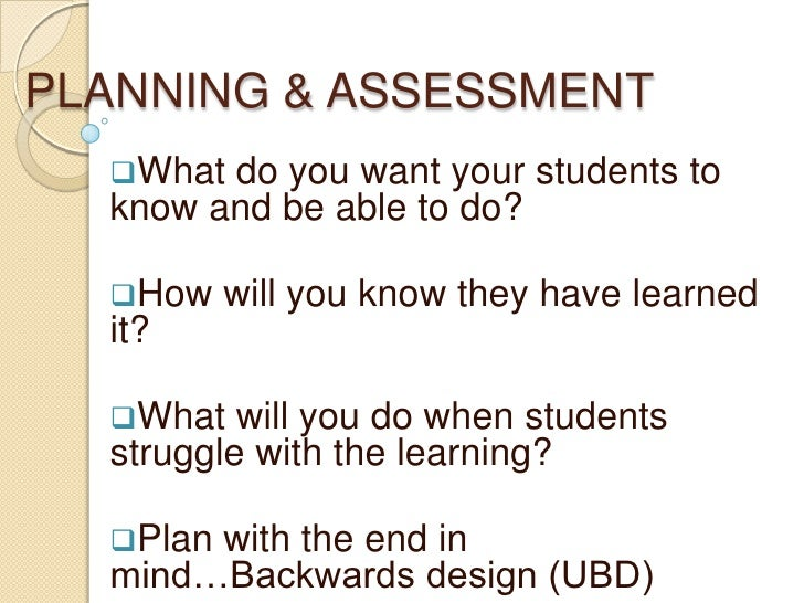 PLANNING & ASSESSMENT<br /><ul><li>What do you want your students to know and be able to do?