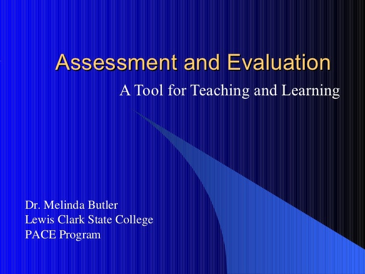 Assessment and Evaluation                  A Tool for Teaching and LearningDr. Melinda ButlerLewis Clark State CollegePACE...