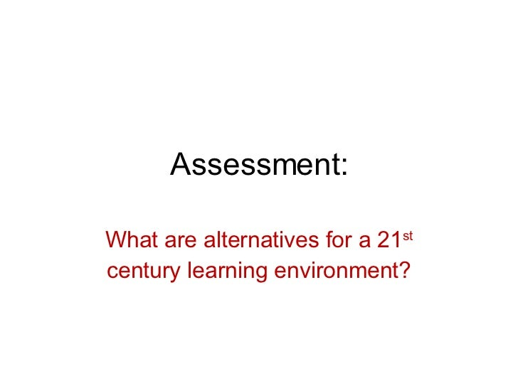 Assessment: What are alternatives for a 21 st  century learning environment?