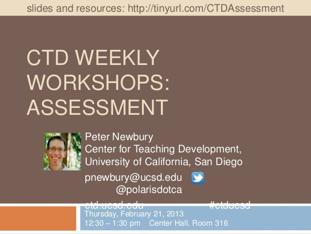 slides and resources: http://tinyurl.com/CTDAssessmentCTD WEEKLYWORKSHOPS:ASSESSMENT            Peter Newbury            C...
