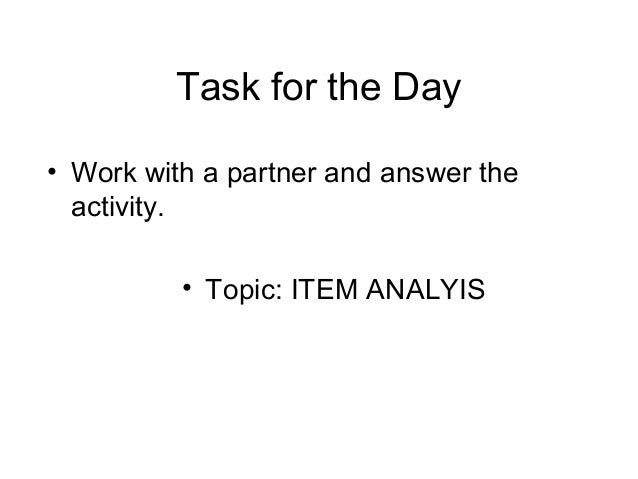 Task for the Day • Work with a partner and answer the activity. • Topic: ITEM ANALYIS