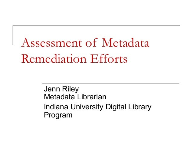 Assessment of Metadata Remediation Efforts Jenn Riley Metadata Librarian Indiana University Digital Library Program