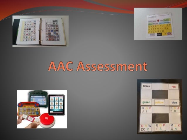 AAC Assessment is holistic and  ongoing.  Consider student's abilities  Current communication system  Receptive language  ...