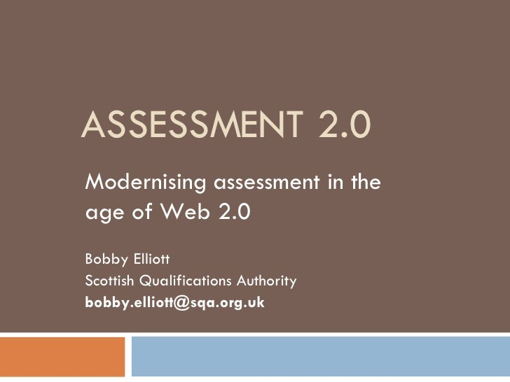 ASSESSMENT 2.0 Modernising assessment in the age of Web 2.0 Bobby Elliott Scottish Qualifications Authority [email_address]