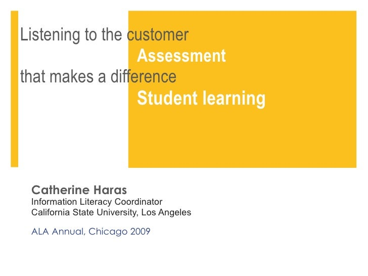 Listening to the customer    Assessment   that makes a difference    Student learning Catherine Haras Information Literacy...