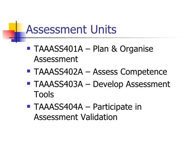 Assessment Units <ul><li>TAAASS401A – Plan & Organise Assessment </li></ul><ul><li>TAAASS402A – Assess Competence </li></u...
