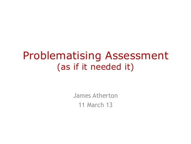 Problematising Assessment     (as if it needed it)         James Atherton           11 March 13