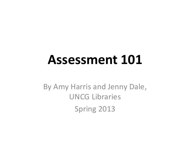 Assessment 101By Amy Harris and Jenny Dale,UNCG LibrariesSpring 2013