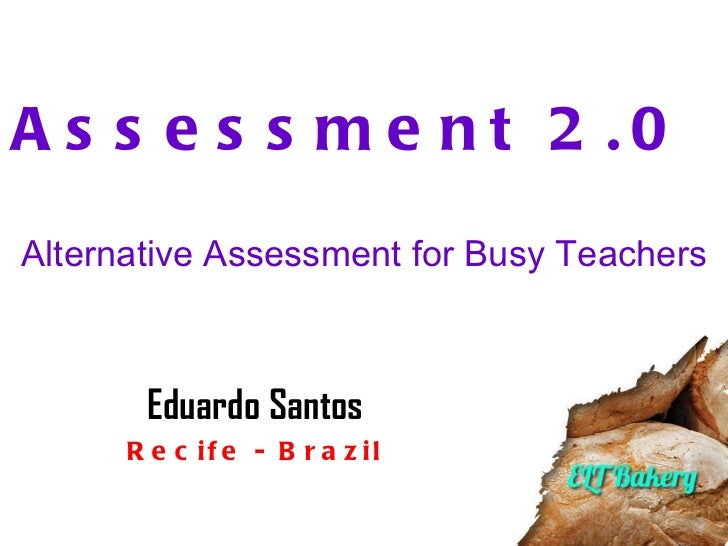 Assessment 2.0  Alternative Assessment for Busy Teachers Eduardo Santos Recife - Brazil