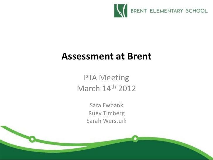 Assessment at Brent    PTA Meeting   March 14th 2012      Sara Ewbank      Ruey Timberg     Sarah Werstuik
