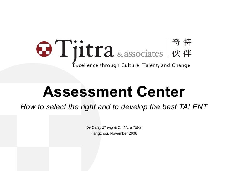 Excellence through Culture, Talent, and Change           Assessment Center How to select the right and to develop the best...