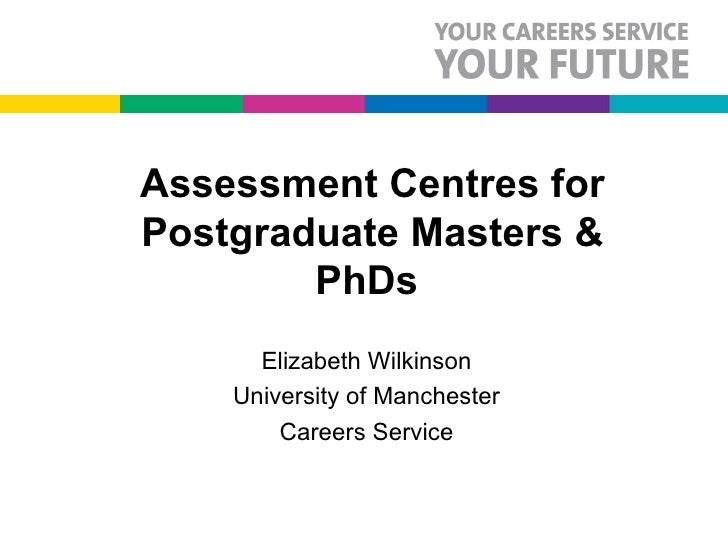Assessment Centres for Postgraduate Masters & PhDs  Elizabeth Wilkinson University of Manchester Careers Service