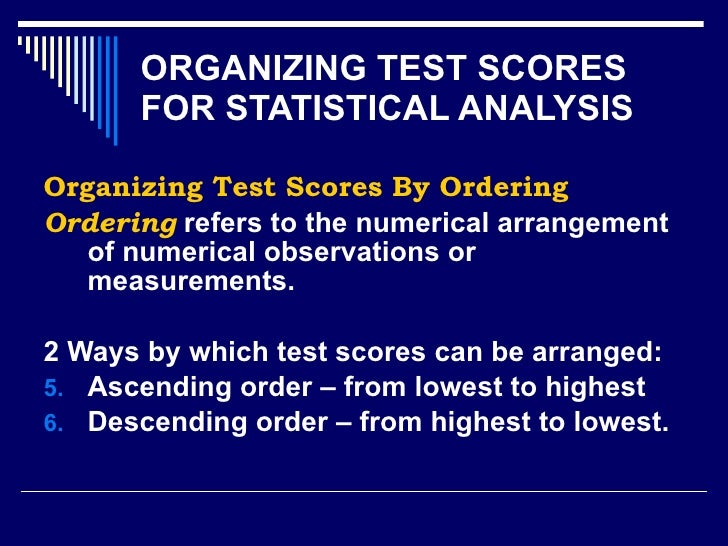 ORGANIZING TEST SCORES FOR STATISTICAL ANALYSIS <ul><li>Organizing Test Scores By Ordering </li></ul><ul><li>Ordering  ref...