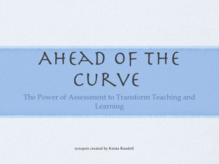 Ahead of the curve  <ul><li>The Power of Assessment to Transform Teaching and Learning </li></ul>synopsis created by Krist...