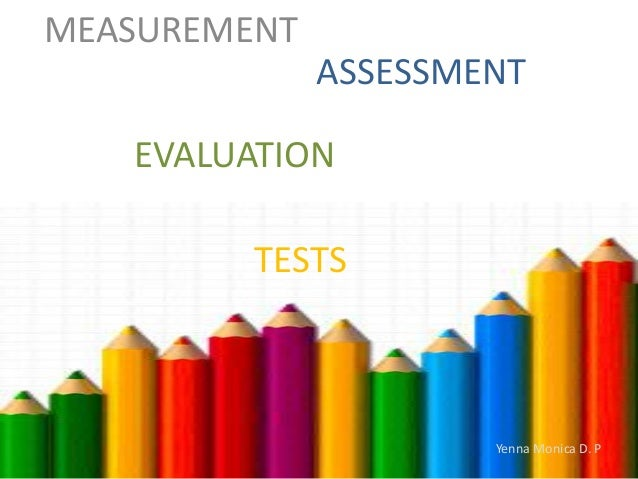 MEASUREMENT  ASSESSMENT EVALUATION TESTS  Yenna Monica D. P