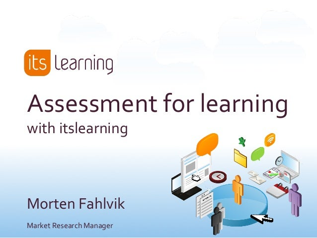 Assessment	   for	   learning	    with	   itslearning	    	    	    	    Morten	   Fahlvik	    Market	   Research	   Manag...