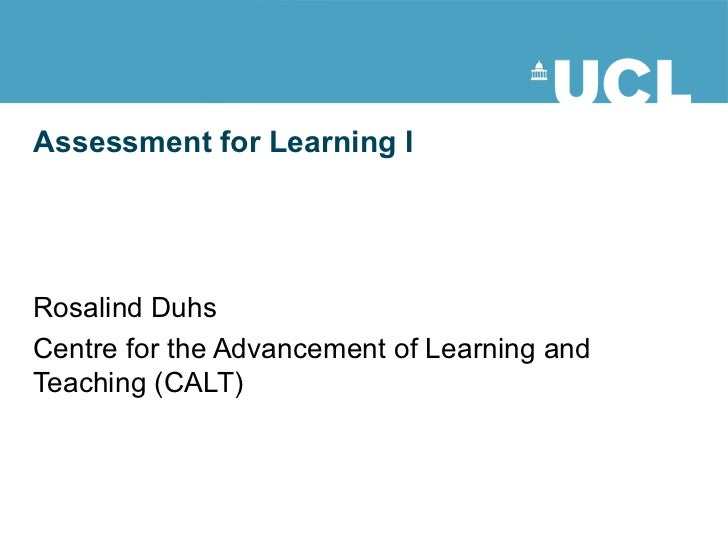 Assessment for Learning I Rosalind Duhs Centre for the Advancement of Learning and Teaching (CALT) This document is licens...