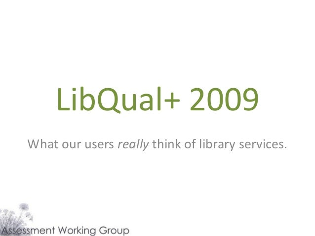 LibQual+ 2009 What our users really think of library services.