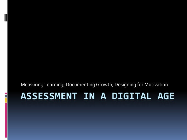 Measuring Learning, Documenting Growth, Designing for Motivation  ASSESSMENT IN A DIGITAL AGE
