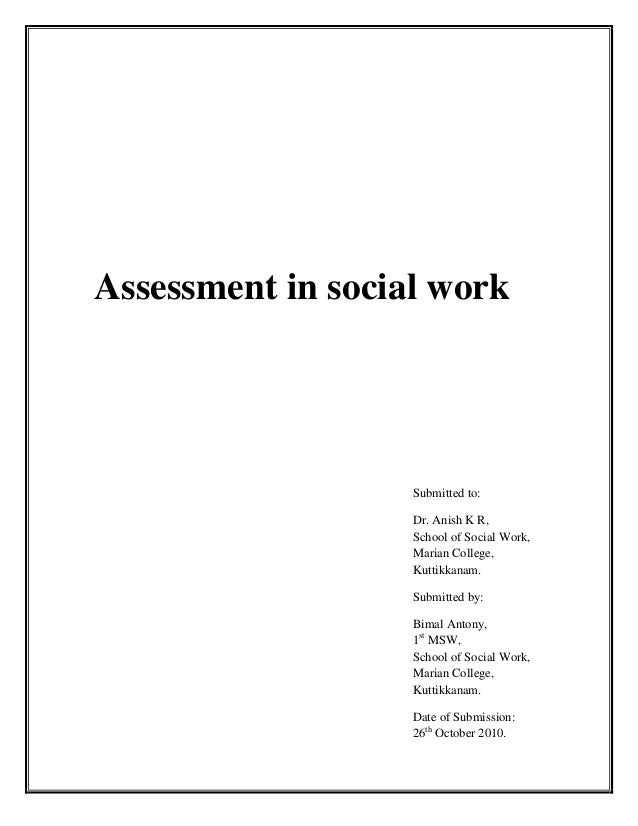 Assessment in social workSubmitted to:Dr. Anish K R,School of Social Work,Marian College,Kuttikkanam.Submitted by:Bimal An...