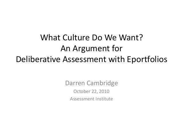 What Culture Do We Want? An Argument for Deliberative Assessment with Eportfolios Darren Cambridge October 22, 2010 Assess...