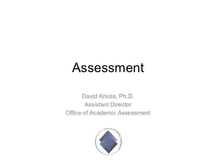 Assessment David Kniola, Ph.D. Assistant Director Office of Academic Assessment