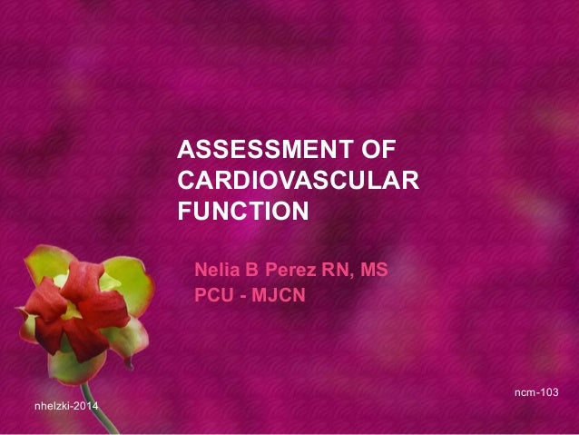 ASSESSMENT OF CARDIOVASCULAR FUNCTION Nelia B Perez RN, MS PCU - MJCN nhelzki-2014 ncm-103