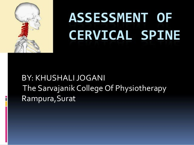 BY: KHUSHALI JOGANI The Sarvajanik College Of Physiotherapy Rampura,Surat ASSESSMENT OF CERVICAL SPINE