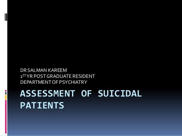 ASSESSMENT OF SUICIDAL PATIENTS DR SALMAN KAREEM 1STYR POST GRADUATE RESIDENT DEPARTMENTOF PSYCHIATRY
