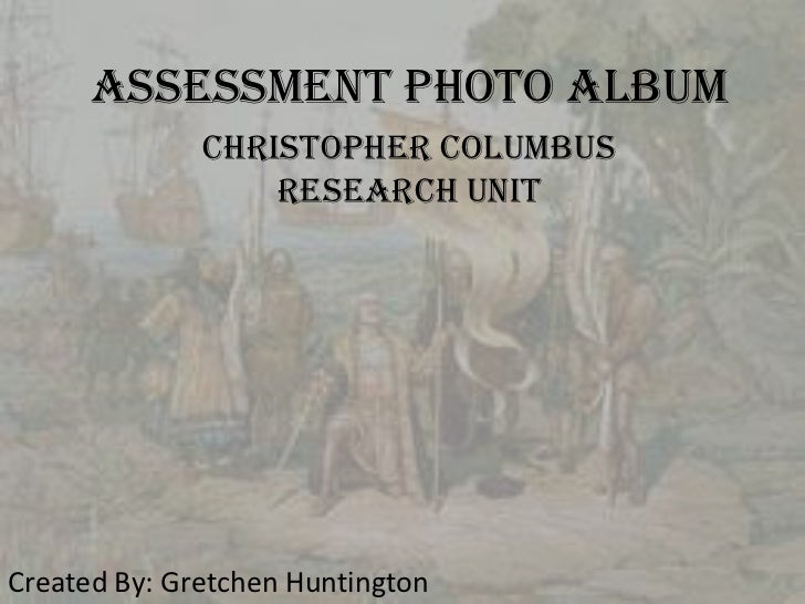 Assessment Photo Album              Christopher Columbus                  Research UnitCreated By: Gretchen Huntington