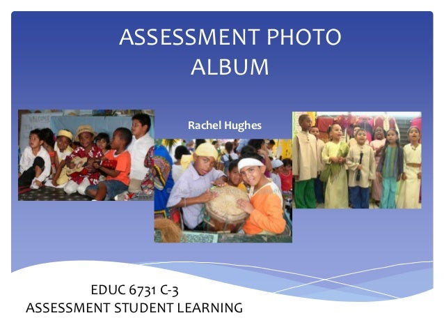 ASSESSMENT PHOTO ALBUM Rachel Hughes EDUC 6731 C-3 ASSESSMENT STUDENT LEARNING