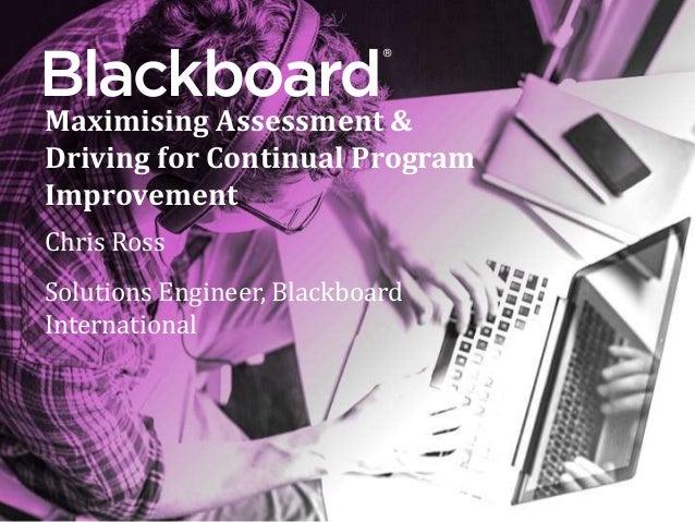 ® Maximising Assessment & Driving for Continual Program Improvement Chris Ross Solutions Engineer, Blackboard International